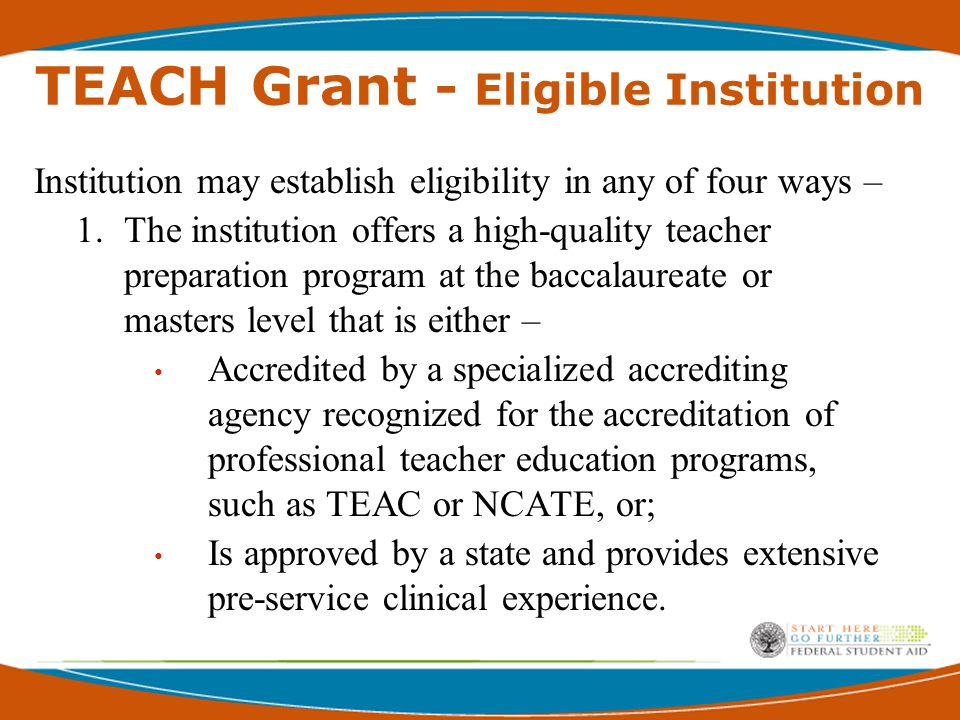 TEACH Grant - Eligible Institution 2.Offers a baccalaureate degree that, in combination with other training or experience, will prepare a student to teach in a high-need field and Has an agreement with another institution that offers a teacher preparation program or a post- baccalaureate program that prepares students to teach.