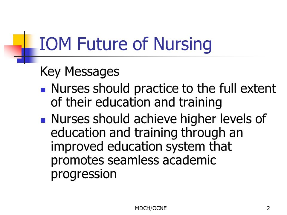 MDCH/OCNE3 IOM Future of Nursing (cont'd) Key Messages Nurses should be full partners, with physicians and other health care professionals in redesigning health care in the United States Effective workforce planning and policy making require better data collection and an improved information infrastructure