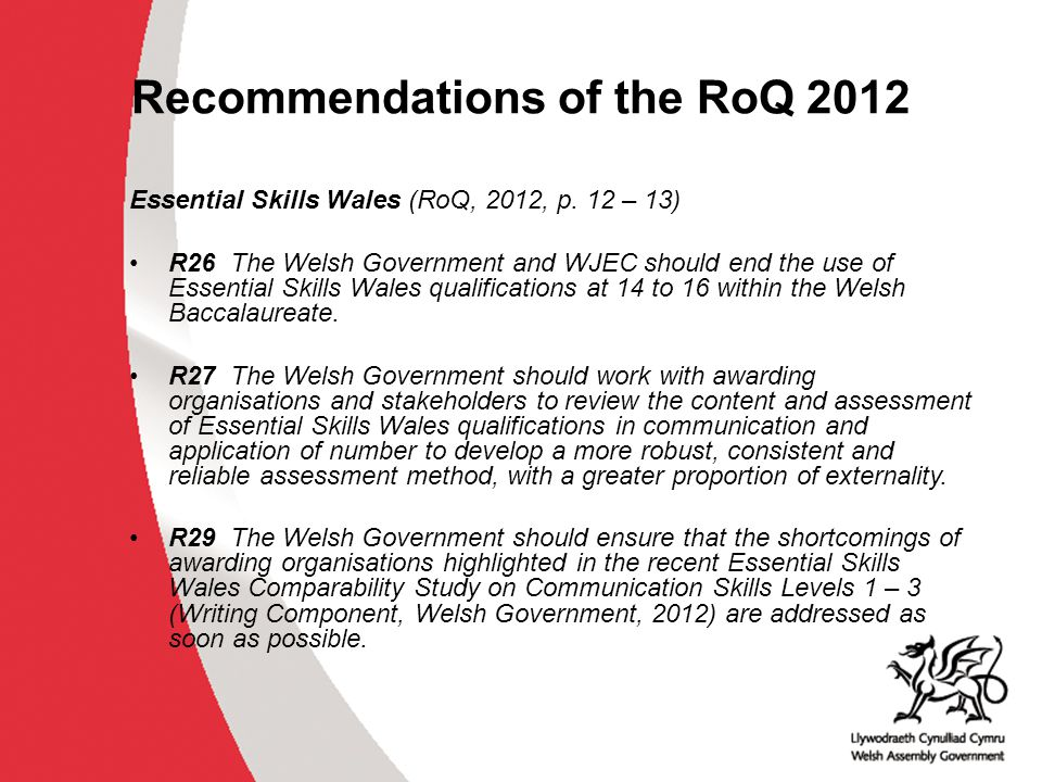 Work undertaken A range of options were evaluated and a preference was expressed for the following: Essential Skills Wales only available at entry level at Key Stage 4, PRUs and special schools; The standards for Essential Skills have been revised to clarify and support revised approaches; The revised assessment methodology has been specified, using a combination of a controlled task and a confirmatory test; The standards and assessments can be accessed in English and/or Welsh; A parallel suite of standards for Communication Skills has been created to support the development bilingual competence, i.e.