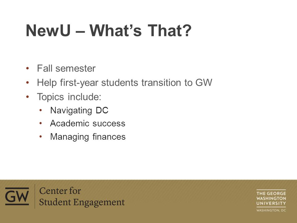 Over 400 student organizations Over 1,300 leadership positions Nine categories of organizations Helps students connect to peers and explore interests Student Organizations Fairs – Day 3 and Welcome Week http://studentorgs.gwu.edu Student Organizations