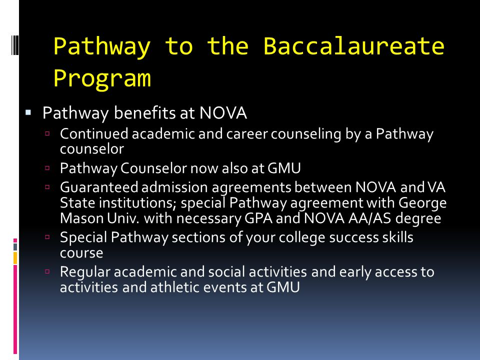 Pathway to the Baccalaureate Program  Important points:  Applying for and participating in the Pathway program does not bind you to NOVA – you can still apply/go to a 4 year school  Pathway students can transfer to ANY 4 year school, does not have to be GMU  You can still go to NOVA and take advantage of the GAAs without being a Pathway student  NOVA application and the Pathway application are different