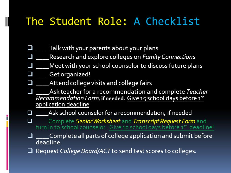 The Parent Role: A Checklist  ____Have THE conversation  ____Complete your part of the Senior Worksheet  ____Get your student to college fairs and college visits  ____Assist your student with getting organized  ____Help them finalize their list of potential schools  ____Look over applications and essays—DON'T DO IT FOR THEM.