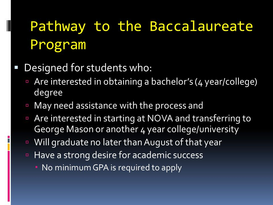 Pathway to the Baccalaureate Program  Pathway Benefits in High School  Individual meetings with Pathway counselors in the high schools (meet about college transition issues, major/career planning, etc.)  Workshops on the application process  Preparation for placement tests  Assistance with financial planning – including help with applying for financial aid, scholarships and NOVA payment plan  Early placement testing and priority course registration