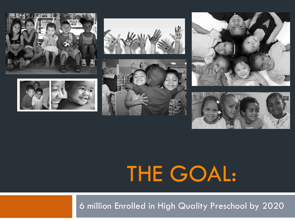 Obama Calls for Preschool Enrollment of 6 Million by 2020 If we make high-quality preschool available to every child, not only will we give our kids a safe place to learn and grow while their parents go to work; we ll give them the start that they need to succeed in school, and earn higher wages, and form more stable families of their own.