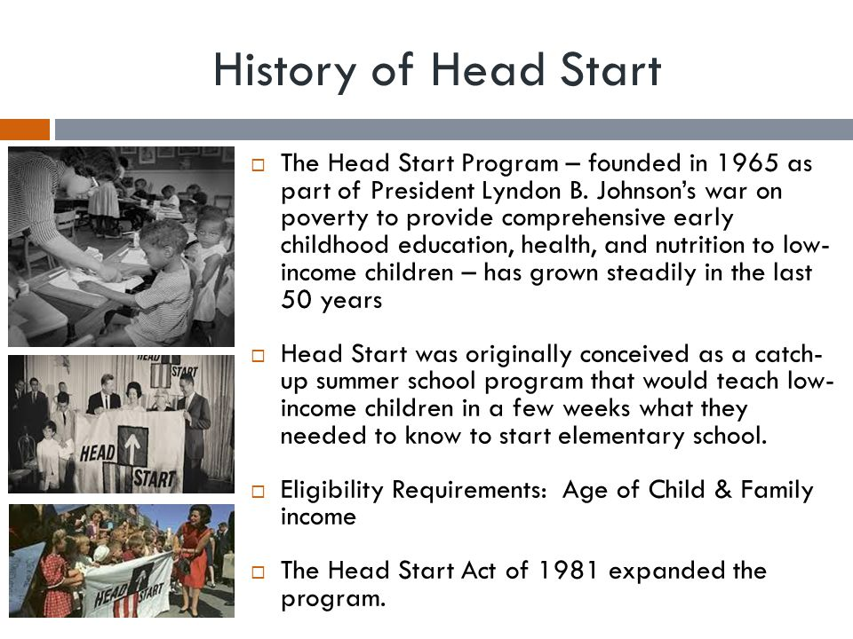 History of Head Start Continued  Head Start is one of the longest-running programs attempting to address systemic poverty in the United States.