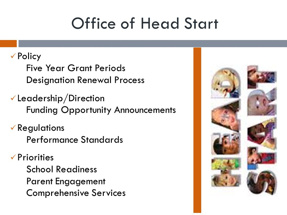 Office of Head Start, Region X  Federal Oversight  Grants (Program Services & Fiscal)  Provides policy interpretation  Monitors program services quality  Provides training and technical assistance  Collaboration  State Partners  Childcare  Regional Priorities:  Quality Programming and Operations  School Readiness  Parent Engagement  State Collaboration Director  PIR Data