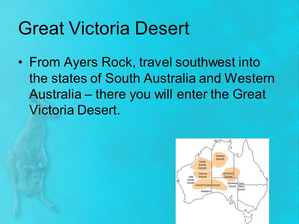 Great Victoria Desert (continued) Great Victoria Desert - receives only 8 inches – 10 inches of rain each year…it never snows Some grasslands, along with sand hills and salt lakes Very few Australians live in the Great Victoria Desert because it is too hot and dry.