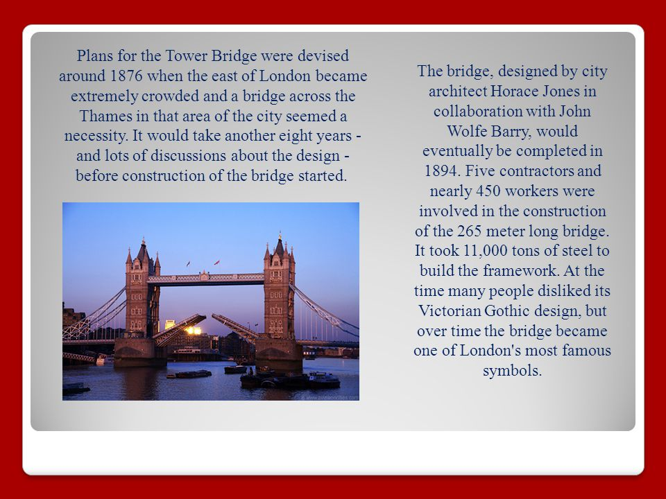 Plans for the Tower Bridge were devised around 1876 when the east of London became extremely crowded and a bridge across the Thames in that area of the city seemed a necessity.