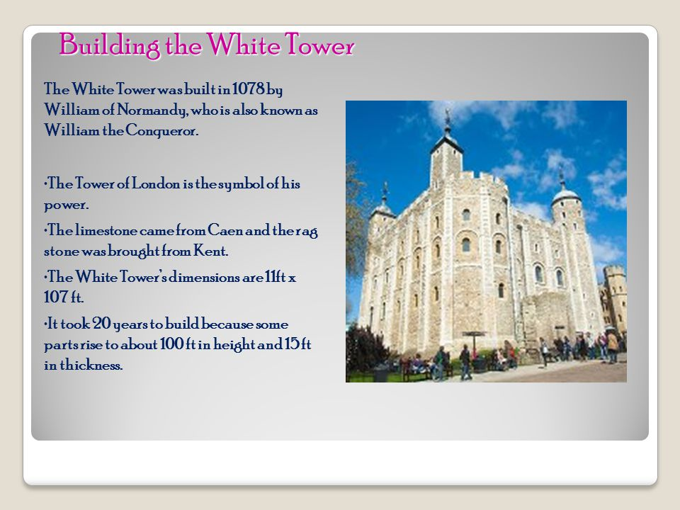 The White Tower was built in 1078 by William of Normandy, who is also known as William the Conqueror.