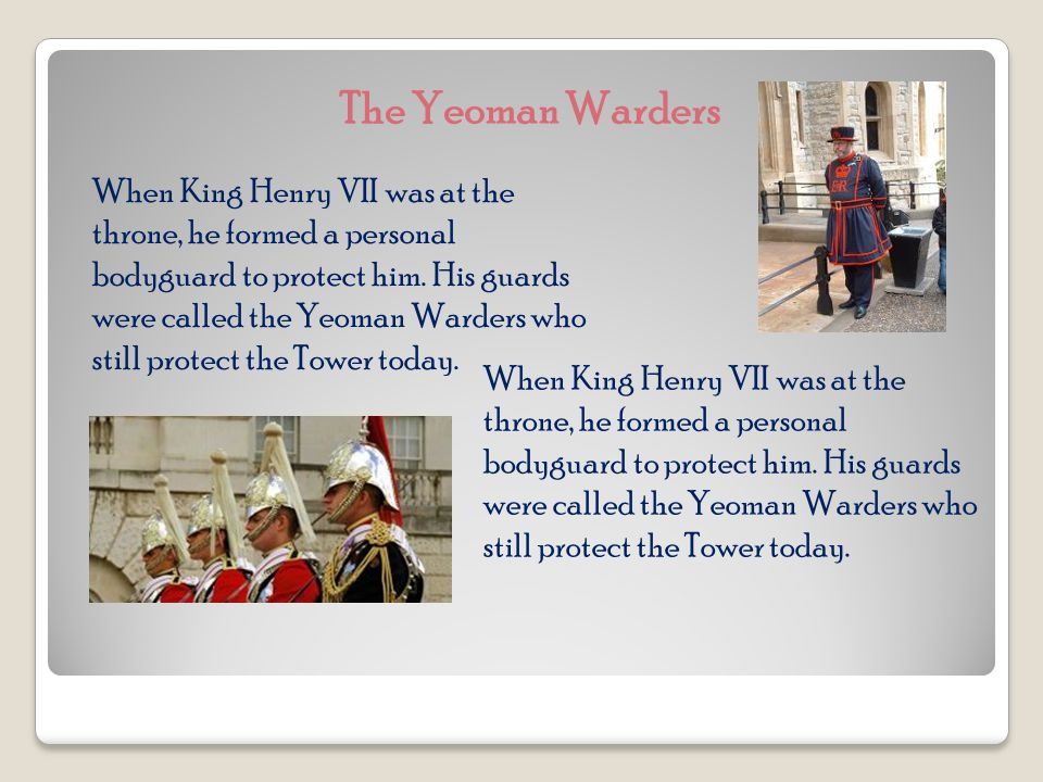 The Yeoman Warders When King Henry VII was at the throne, he formed a personal bodyguard to protect him.