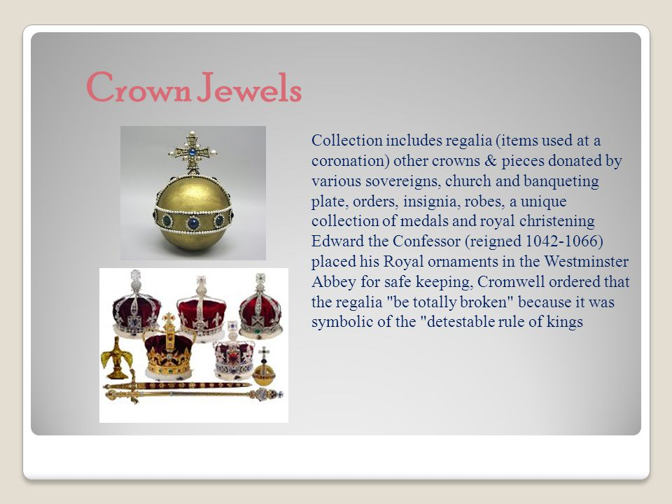 Crown Jewels Collection includes regalia (items used at a coronation) other crowns & pieces donated by various sovereigns, church and banqueting plate, orders, insignia, robes, a unique collection of medals and royal christening Edward the Confessor (reigned 1042-1066) placed his Royal ornaments in the Westminster Abbey for safe keeping, Cromwell ordered that the regalia be totally broken because it was symbolic of the detestable rule of kings