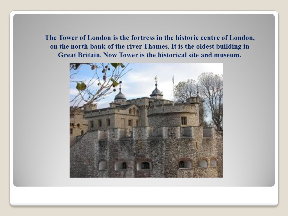 The Tower of London is the fortress in the historic centre of London, on the north bank of the river Thames.