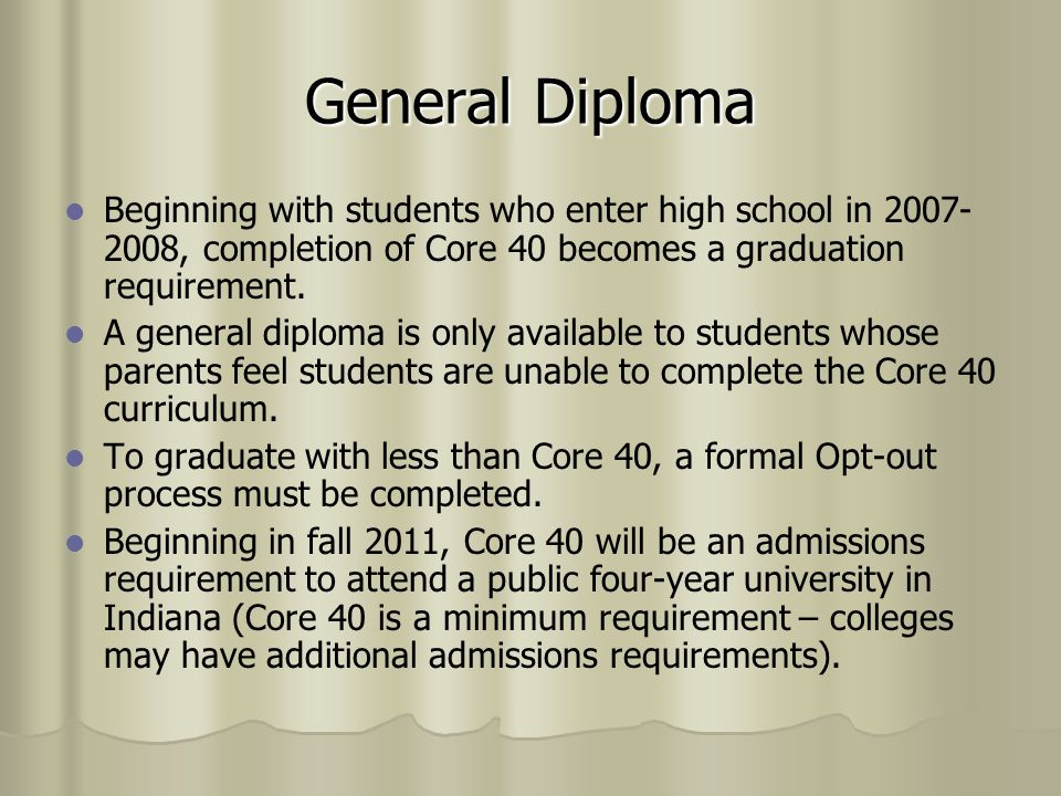 Core 40 Opt-Out Triggers A parent may request that a student be exempted from the Core 40 curriculum and be required to complete the general diploma to graduate, or A parent may request that a student be exempted from the Core 40 curriculum and be required to complete the general diploma to graduate, or The student does not pass at least three (3) courses required under the Core 40 curriculum, or The student does not pass at least three (3) courses required under the Core 40 curriculum, or The student receives a score on the graduation examination that is in the twenty-fifth percentile or lower when taking the graduation exam for the first time.