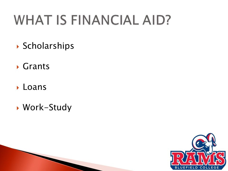 Gift aid (free money) : Grants and scholarships (need-based or merit-based)  Self-help aid: Loans and employment (need- based or non-need-based)