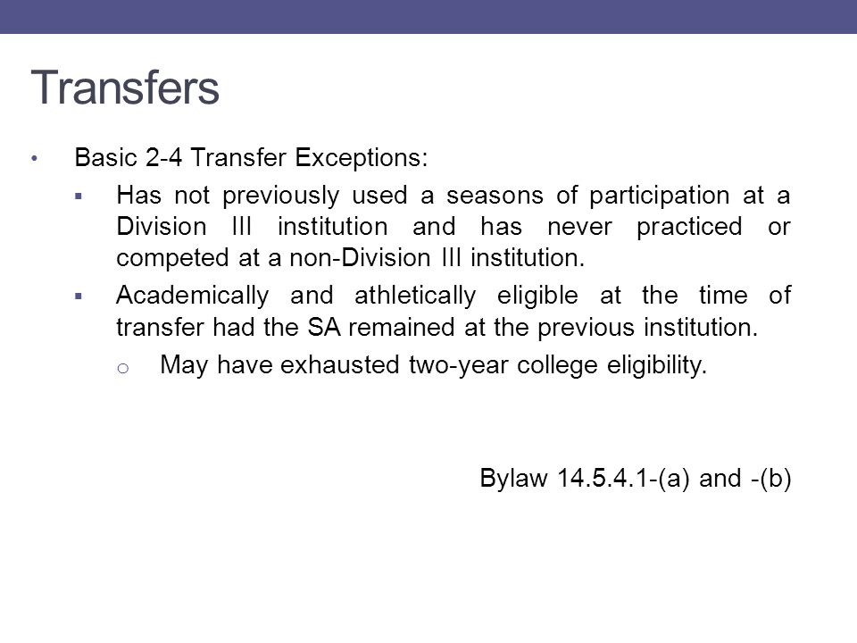 Transfers Basic 4-2-4 Transfer Exceptions:  Academically and athletically eligible at the time of transfer had the SA remained at the previous institution; OR  Successfully completed at least 24-semester/36-quarter hours of transferable-degree credit and spent at least two semesters/three quarters in attendance at the two-year college.