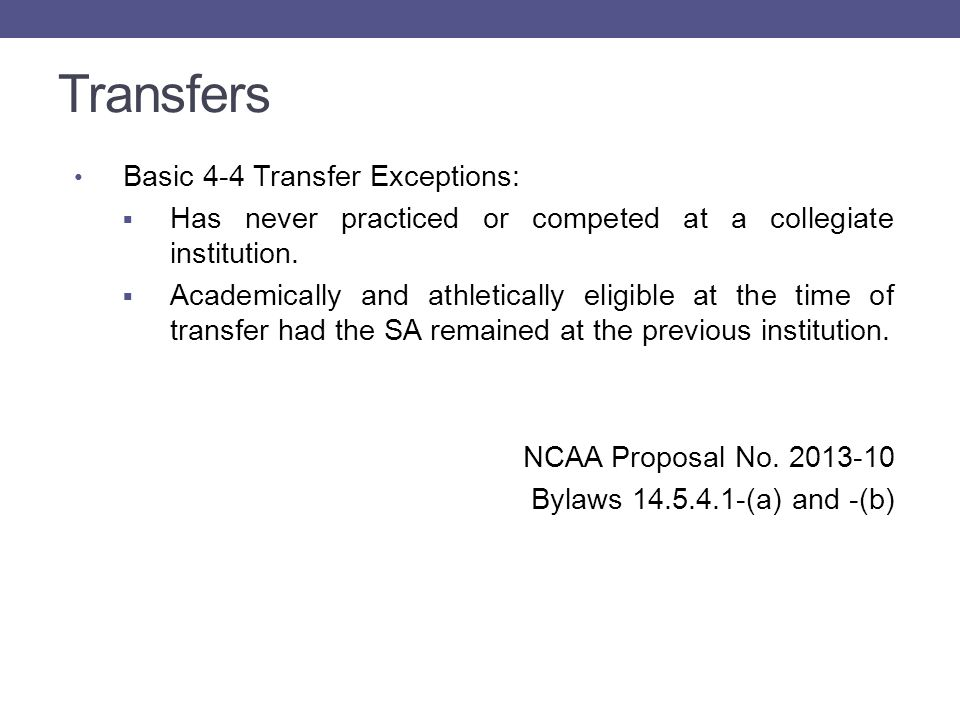 Transfers Basic 4-4 Transfer Exceptions, continued:  Previous institution did not sponsor sport and, while at the institution, the student-athlete: o Successfully completed at least 24-semester/36- quarter hours of transferable-degree credit; and o Spent at least two-semesters/three quarters in attendance.