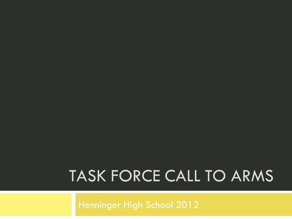 Henninger HS Task Force Initiative Objectives  Determine the academic focus and direction of the school  Monitor initiatives and make appropriate adjustments, supported by evidence and regular review of organized data that will lead to informed decisions  Determine a course of action or present appropriate options to stakeholders; making decisions that are supported by data in an ongoing cycle of collecting, organizing and synthesizing information
