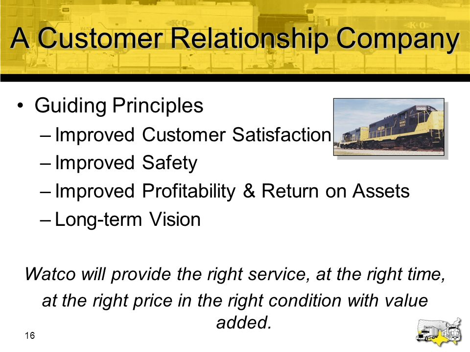 17 A Customer Relationship Company Guiding Principles –Improved Customer Satisfaction –Improved Safety –Improved Profitability & Return on Assets –Long-term Vision Watco will provide the right service, at the right time, at the right price in the right condition with value added.