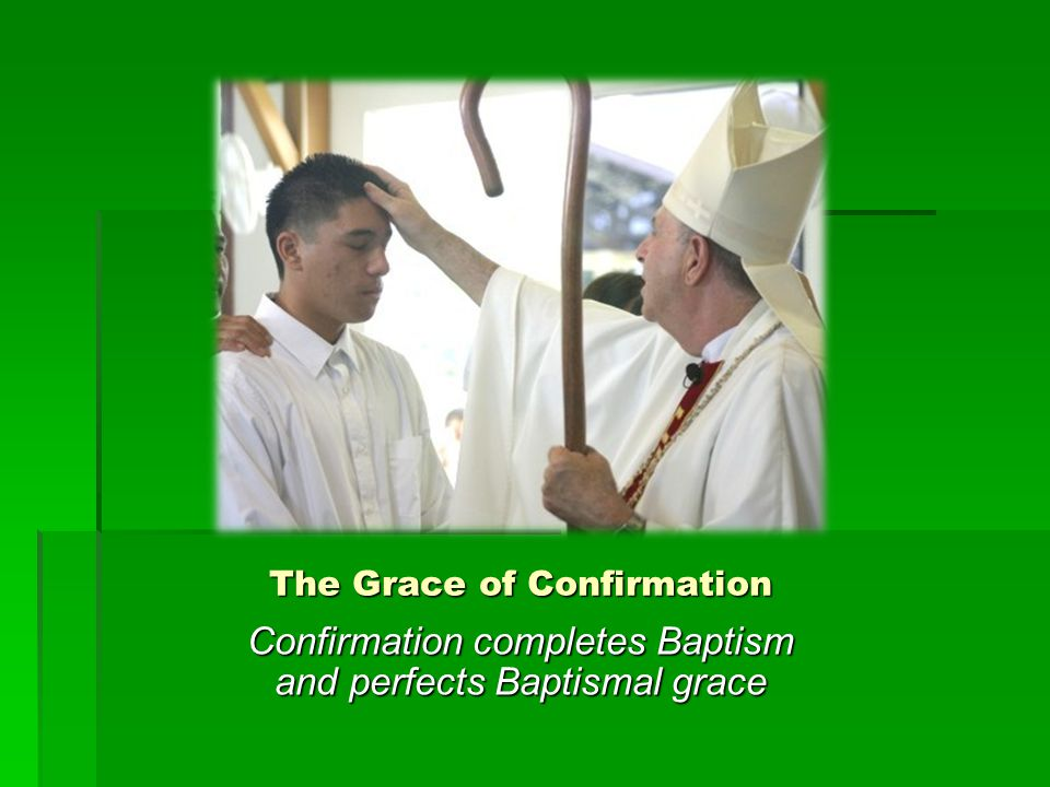 The Grace of Confirmation  Roots us more deeply in the divine filiation which makes us cry, Abba, Father!  Unites us more firmly to Christ  Increases the Gifts of the Holy Spirit in us  Renders our bond with the Church more perfect  Gives us a special strength of the Holy Spirit to spread and defend the faith by word and action as true witnesses of Christ