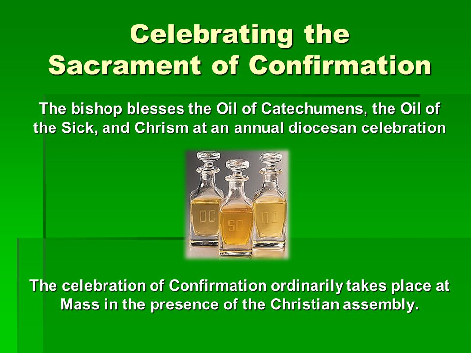 The Rite of Confirmation The bishop dips his right thumb in the chrism, then (with his thumb) makes the sign of the Cross on the forehead of the person, saying N., be sealed with the Gift of the Holy Spirit