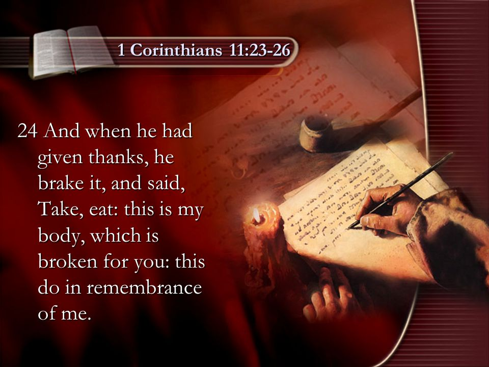 1 Corinthians 11:23-26 25 After the same manner also he took the cup, when he had supped, saying, This cup is the new testament in my blood: this do ye, as oft as ye drink it, in remembrance of me.