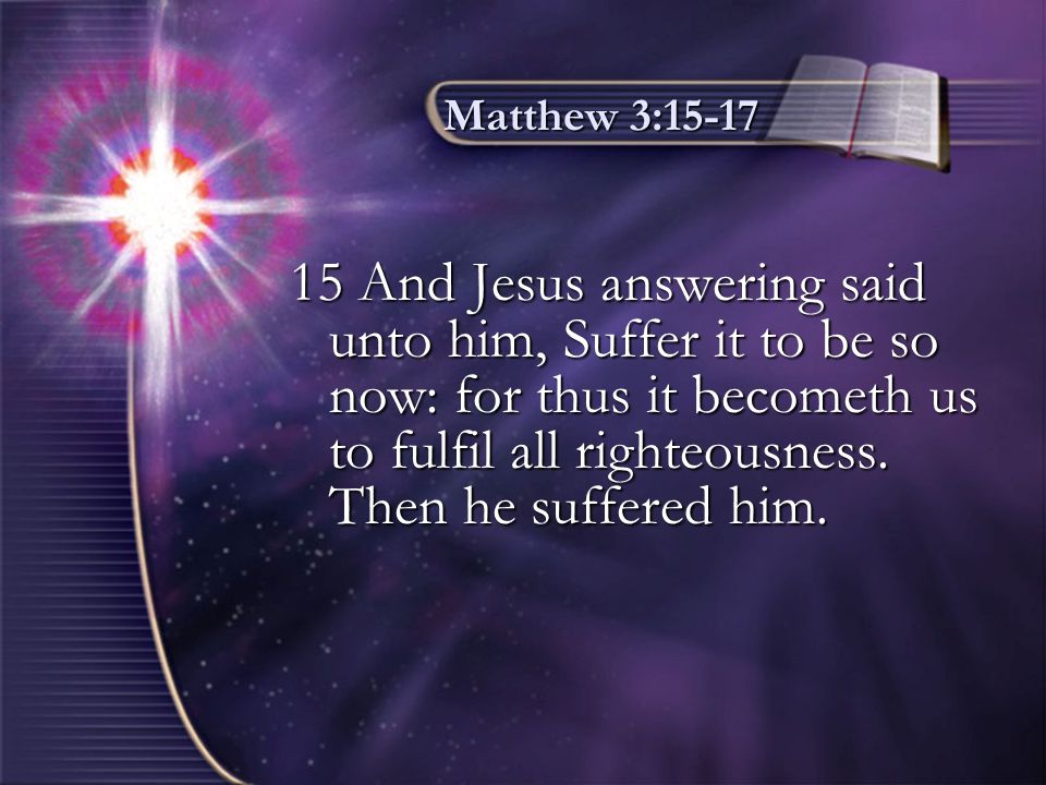 Matthew 3:15-17 16 And Jesus, when he was baptized, went up straightway out of the water: and, lo, the heavens were opened unto him, and he saw the Spirit of God descending like a dove, and lighting upon him: