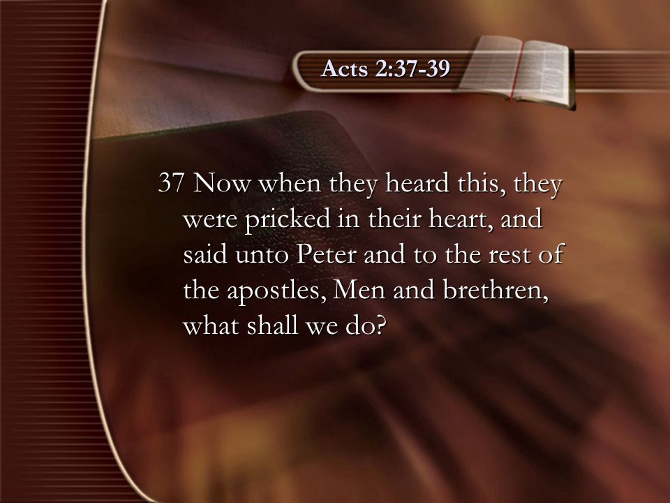 Acts 2:37-39 38 Then Peter said unto them, Repent, and be baptized every one of you in the name of Jesus Christ for the remission of sins, and ye shall receive the gift of the Holy Ghost.