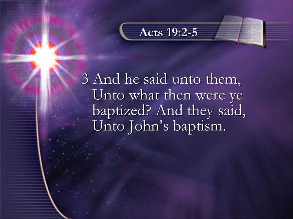Acts 19:2-5 4 Then said Paul, John verily baptized with the baptism of repentance, saying unto the people, that they should believe on him which should come after him, that is, on Christ Jesus.
