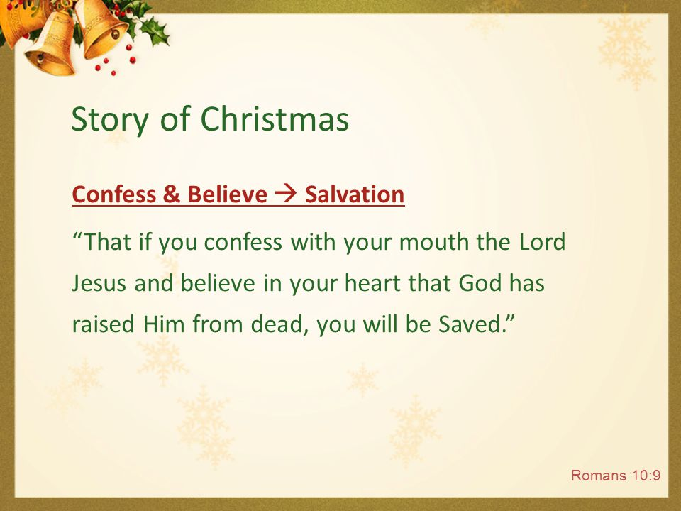 Confess & Believe  Salvation He who believes and is baptized will be Saved; but he who does not believe will be condemned. And anyone not found written in the Book of Life was cast in to the lake of fire. Mark 16:16; Revelation 20:15 Story of Christmas