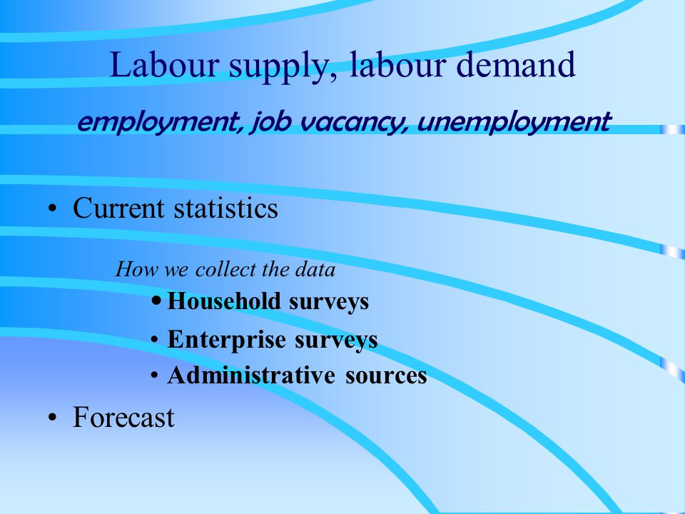 Household surveys The Labour Force Survey employment, unemployment, economically inactive The Population Census employment, unemployment, economically inactive Other surveys where data on labour market are collected as additional information employment, unemployment, economically inactive ------------------------------------------------ LFS ad hoc module surveys special topics concerning labour market employment, unemployment, economically inactive The Agricultural Census members of farm holder's households: employment, unemployment, economically inactive
