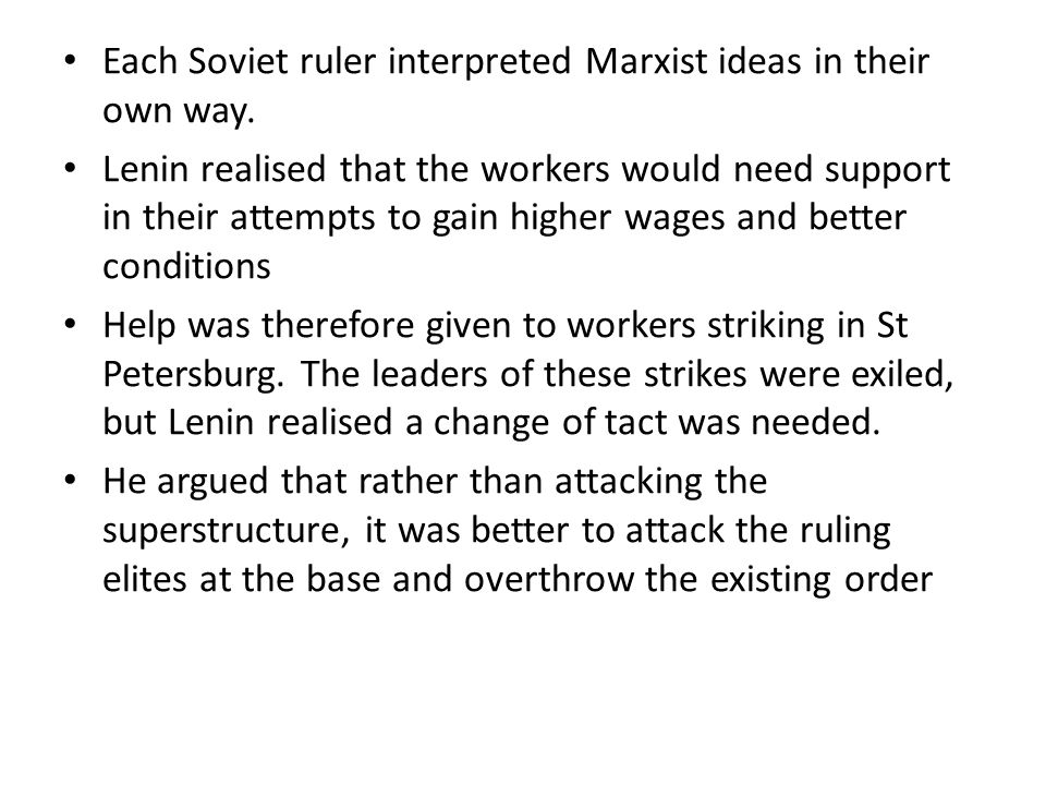 Lenin outlined his views in his 1903 work 'What is to be done' He believed there was no need for a democratically elected constituent assembly which would eventually be controlled by the masses Instead he argued for a Party Central Committee who would govern in the interests of the workers until the workers could take control themselves This caused a split within the Socialists in Russia into the Bolsheviks (Marxist Leninists) and Mensheviks (Marxists) After the October Revolution, Lenin began to implement his version of Marxism fully.