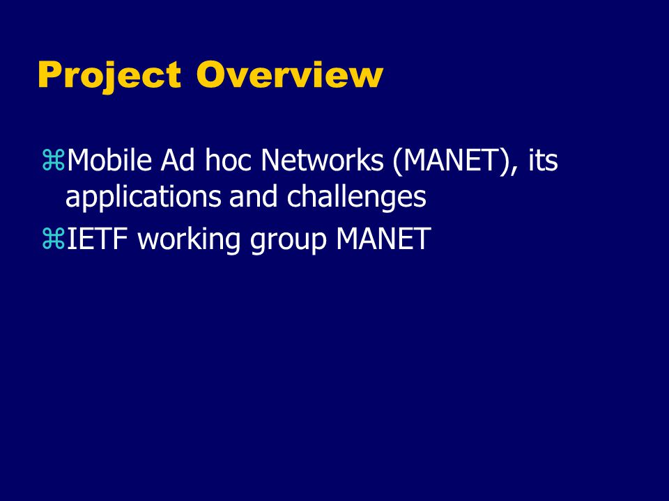 Project Overview zMANET characteristics ( & the difficulties for routing protocols) yDynamic Topology yLimited Link Bandwidth yLimited Power Supply for Mobile Node yNeed to scale to large networks