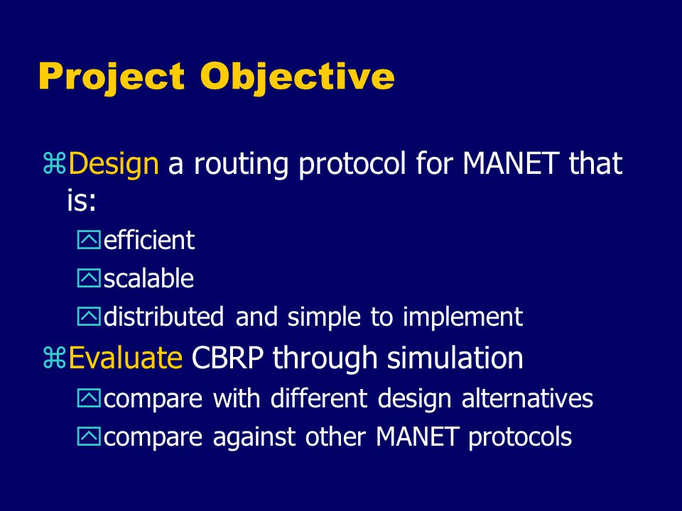 Related Works zExisting MANET protocols: MANET routing protocols discover routes on-demand (re-active) Maintain updated routes (pro-active) Source routing Table driven Variation of distant vector.