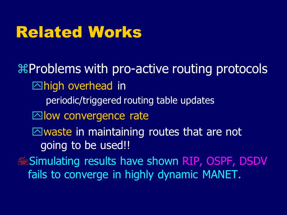 Related Works zRe-active Routing Protocols yprohibitive flooding traffic in route discovery yroute acquisition delay x every route breakage causes a new route discovery zWorks in trying to reduce flooding traffic yLAR (GPS for every mobile node?) yDSR (aggressive caching)