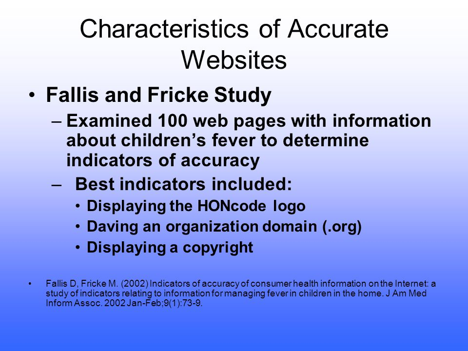 Internet Accuracy Sproule, Tansey, Burns, & Fenelon examined 172 websites for information on hand injuries and treatment: –85% contained some accurate information –65% contained incomplete information –Only 24% made references to reliable sources Sproule JA; Tansey C; Burns B, and others.