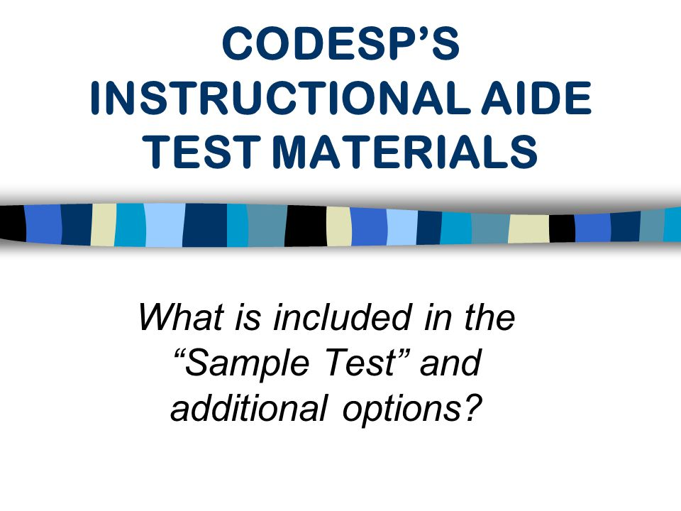 CODESP'S SAMPLE TEST  CODESP staff developed a sample test and optional items to assist school districts in complying with federal regulations regarding the testing of new Instructional Aides.