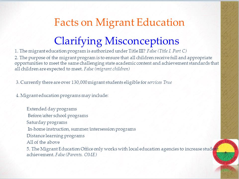 Overview  The Migrant Education Program (MEP) is a federally funded program, authorized under the No Child Left Behind Act (NCLB) Title I Part C  The California MEP is the largest in the nation.
