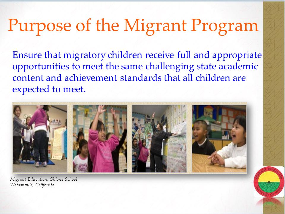 Purpose of the Migrant Program Design programs to help migratory children overcome educational disruption, cultural and language barriers, social isolation, various health-related problems, and other factors that inhibit the ability of such children to make a successful transition to postsecondary education or employment College Assistance Migrant Program California State University Sacramento