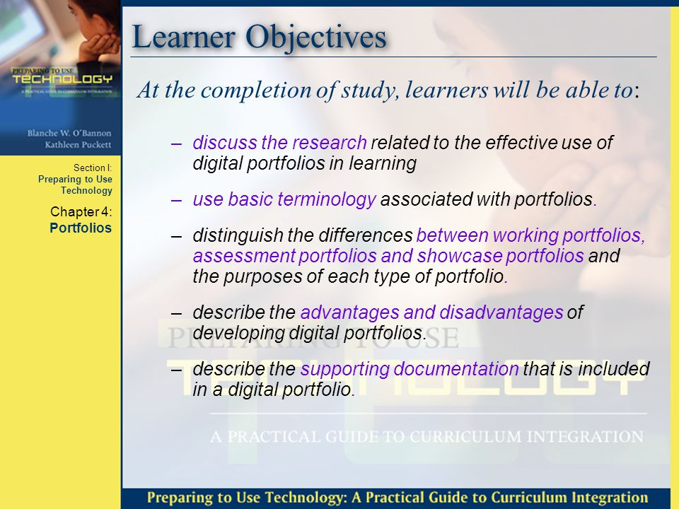 Section I: Preparing to Use Technology Chapter 4: Portfolios Learner Objectives, cont'd At the completion of study, learners will be able to: –describe the types of artifacts that should be included in a portfolio.