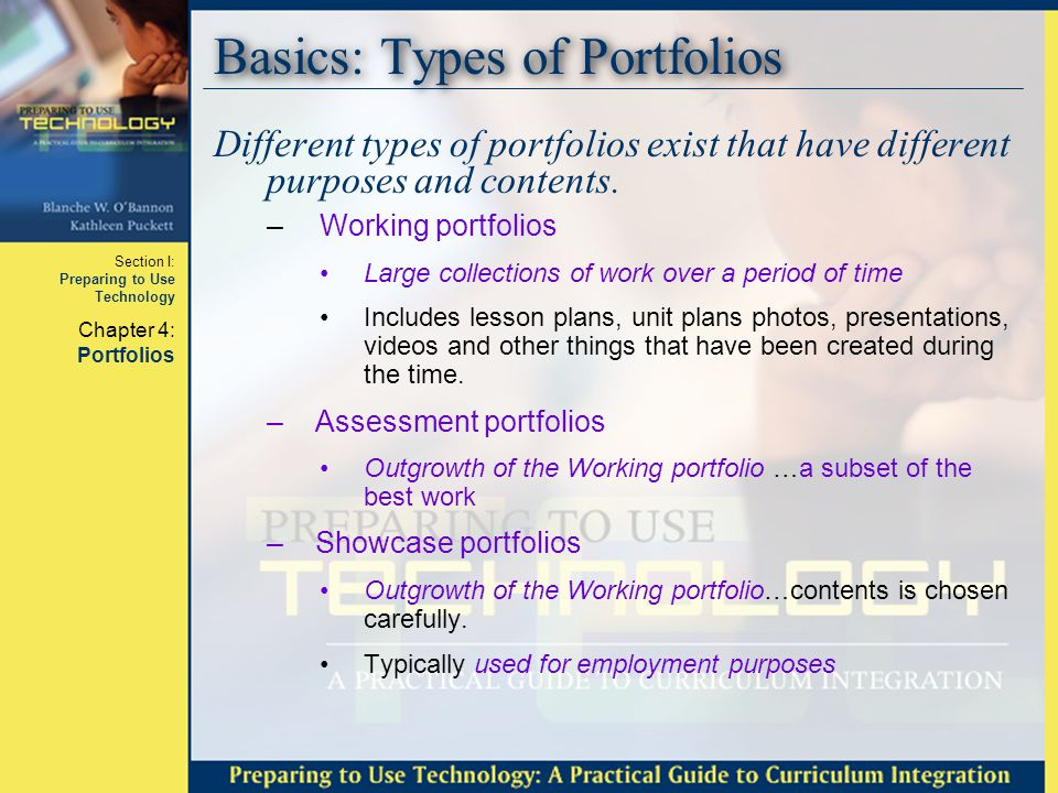 Section I: Preparing to Use Technology Chapter 4: Portfolios Basics: Types of Portfolios After the preparation period, the showcase portfolio can be redirected to a professional teaching portfolio.