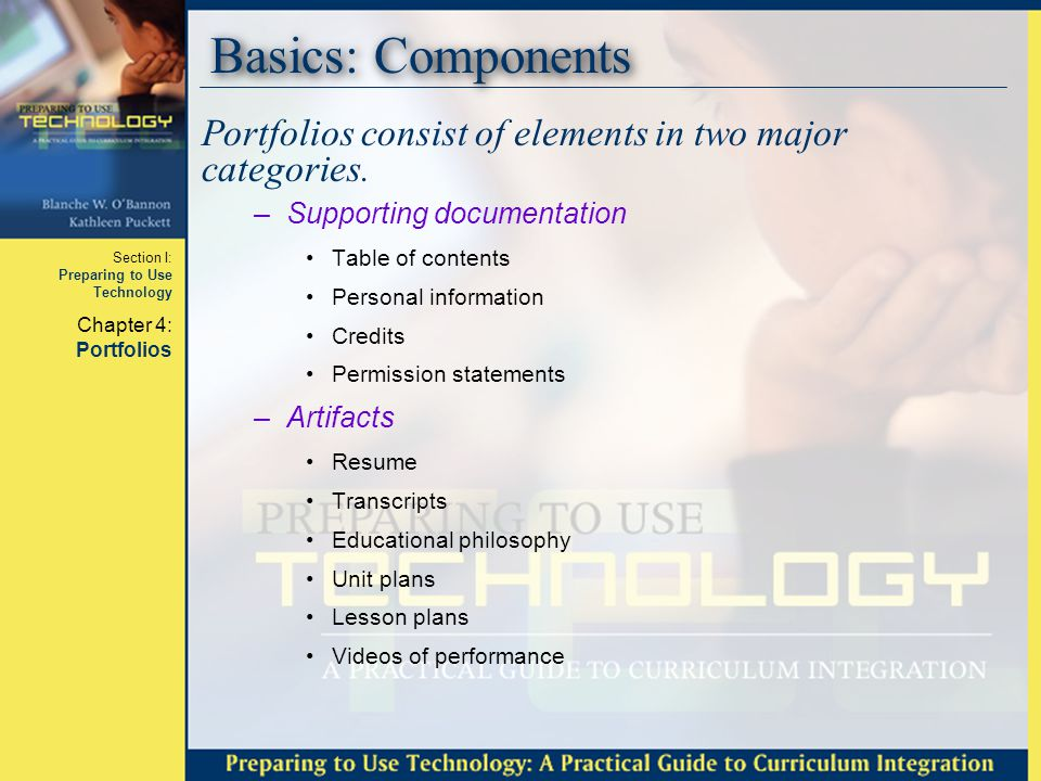 Section I: Preparing to Use Technology Chapter 4: Portfolios Basics: Components, cont'd The educational philosophy statement is a part of –what you believe about teaching and learning.