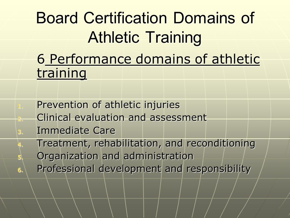 Domain 1: Prevention Physical examsPhysical exams Developing training and conditioning programsDeveloping training and conditioning programs Ensuring safe environment,Ensuring safe environment, Selecting/fitting/maintaining protective equipmentSelecting/fitting/maintaining protective equipment Consulting and guidance with diet and lifestyle choicesConsulting and guidance with diet and lifestyle choices using medications appropriately.using medications appropriately.