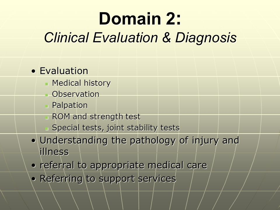Domain 3 : Immediate Care Responsible for on-field evaluationResponsible for on-field evaluation Must have sound skills for initial recognition of potential serious injuries and/or illnessesMust have sound skills for initial recognition of potential serious injuries and/or illnesses Responsible for correct decision for proper acute injury managementResponsible for correct decision for proper acute injury management Must have skills to take care of emergency careMust have skills to take care of emergency care