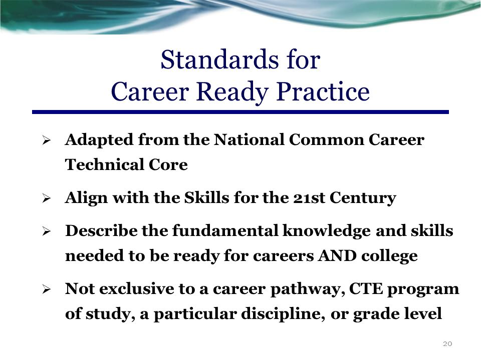  Increase in complexity and expectation as students advance through a program of study  Are taught and reinforced in all career exploration or career preparation programs, or integrated into core curriculum  For ALL students, not just CTE students 21 Standards for Career Ready Practice