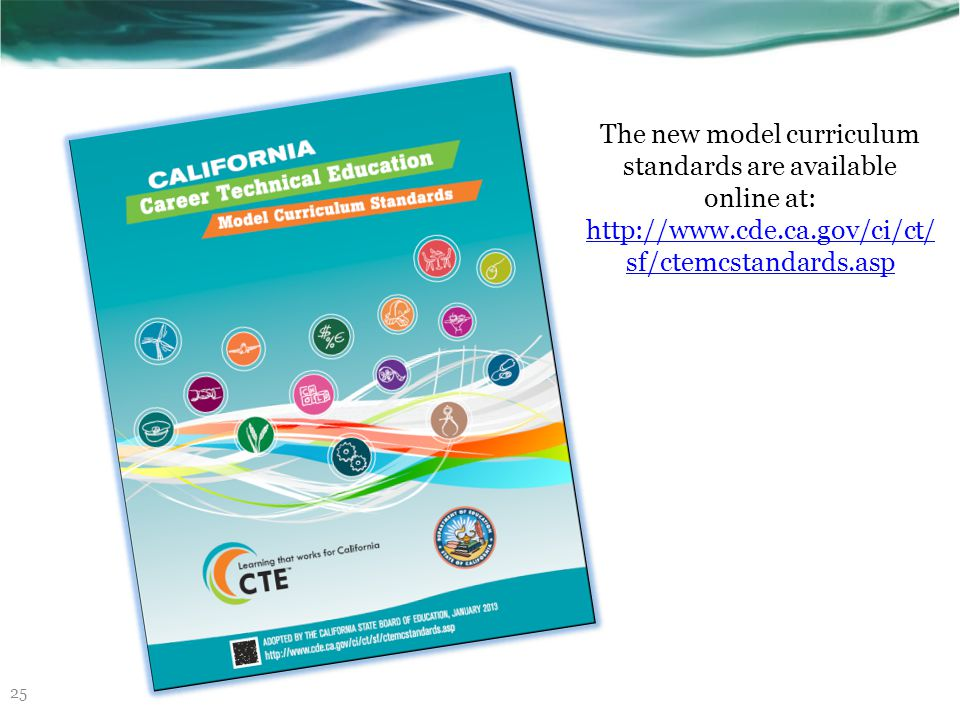 Career Technical Education Model Curriculum Standards: http://www.cde.ca.gov/ci/ct/sf/ctemcstandards.asp http://www.cde.ca.gov/ci/ct/sf/ctemcstandards.asp Common Career Technical Education Core: http://www.careertech.org/career- technical-education/cctc/http://www.careertech.org/career- technical-education/cctc/ Information about the common core: http://www.corestandards.org/http://www.corestandards.org/ Full text of the Common Core State Standards: http://www.scoe.net/castandards/index.html http://www.scoe.net/castandards/index.html Information about the common core including implementation timelines:http://www.cde.ca.gov/ci/cc/http://www.cde.ca.gov/ci/cc/ SBAC information: http://www.smarterbalanced.org/http://www.smarterbalanced.org/ Achieve: http://www.achieve.org/http://www.achieve.org/ Curriculum development and model lessons CTE Online: http://www.cteonline.org http://www.cteonline.org California Career Resource Network (CalCRN): http://www.californiacareers.infohttp://www.californiacareers.info 26 Resources