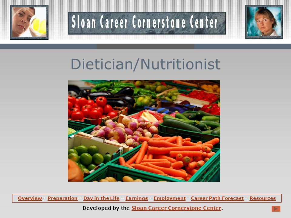 OverviewOverview – Preparation – Day in the Life – Earnings – Employment – Career Path Forecast – ResourcesPreparationDay in the LifeEarningsEmploymentCareer Path ForecastResources Developed by the Sloan Career Cornerstone Center.Sloan Career Cornerstone Center Dietician/Nutritionist
