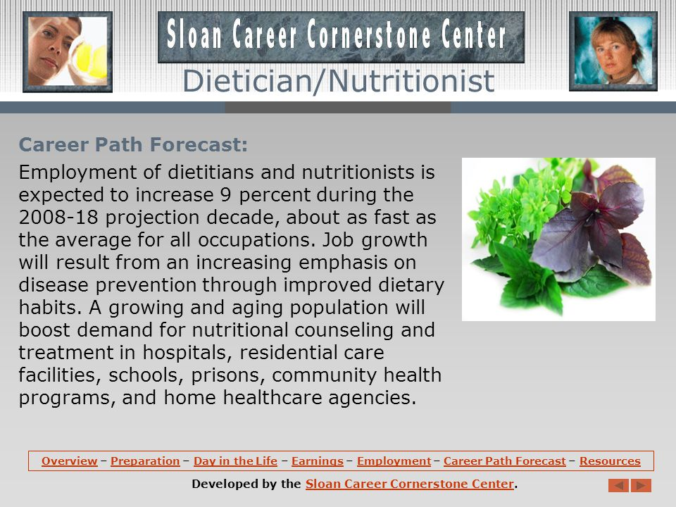 Career Path Forecast: Employment of dietitians and nutritionists is expected to increase 9 percent during the 2008-18 projection decade, about as fast as the average for all occupations.