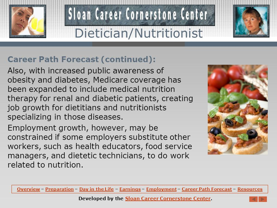 Career Path Forecast (continued): Also, with increased public awareness of obesity and diabetes, Medicare coverage has been expanded to include medical nutrition therapy for renal and diabetic patients, creating job growth for dietitians and nutritionists specializing in those diseases.