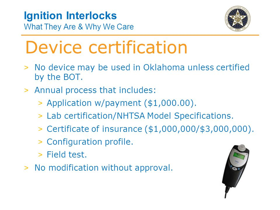 Ignition Interlocks What They Are & Why We Care > All service centers must be licensed by the BOT and located in a fixed facility which: > Is staffed with at least one licensed technician, and > Properly and successfully accommodates necessary services related to a specific device.