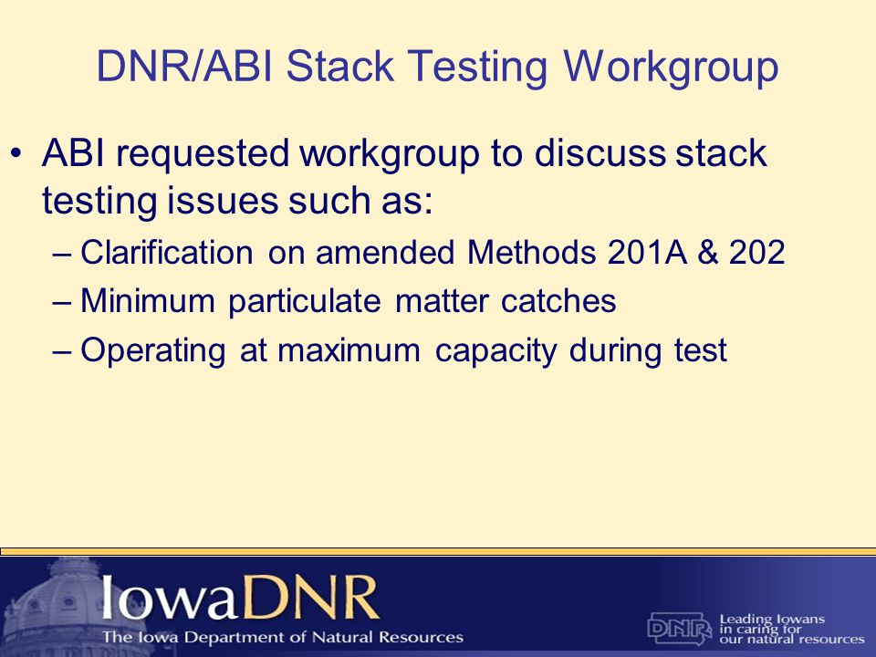 DNR/ABI Stack Testing Workgroup –Clarification on amended Methods 201A & 202 Joint letter sent to EPA to confirm understanding of the methods and the 85°F threshold for including condensable PM in results (>85°F must include condensable) Asked EPA if variability in ambient temperature could be used to exclude source categories from Method 202 testing (ie.